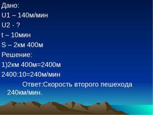 Дано: U1 – 140м/мин U2 - ? t – 10мин S – 2км 400м Решение: 1)2км 400м=2400м 2