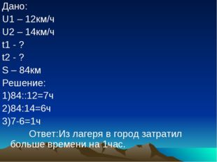 Дано: U1 – 12км/ч U2 – 14км/ч t1 - ? t2 - ? S – 84км Решение: 1)84::12=7ч 2)8
