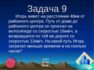 Задача 9 Игорь живет на расстоянии 48км от районного центра. Путь от дома до