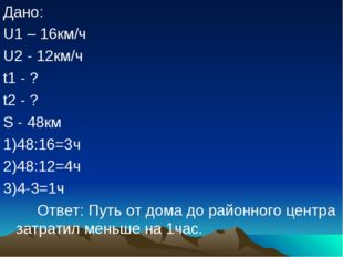 Дано: U1 – 16км/ч U2 - 12км/ч t1 - ? t2 - ? S - 48км 1)48:16=3ч 2)48:12=4ч 3)