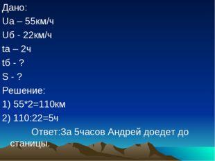 Дано: Uа – 55км/ч Uб - 22км/ч tа – 2ч tб - ? S - ? Решение: 1) 55*2=110км 2)