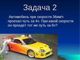 Задача 2 Автомобиль при скорости 36км/ч проехал путь за 4ч. При какой скорост