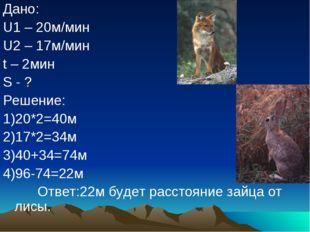 Дано: U1 – 20м/мин U2 – 17м/мин t – 2мин S - ? Решение: 1)20*2=40м 2)17*2=34м