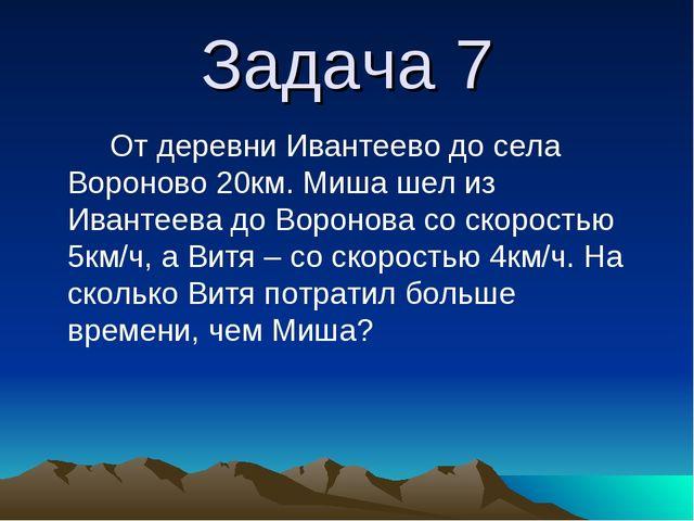 Задача 7 От деревни Ивантеево до села Вороново 20км. Миша шел из Ивантеева до...