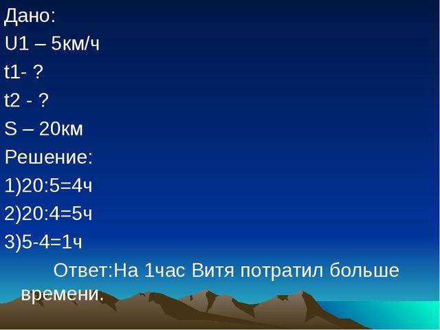 Дано: U1 – 5км/ч t1- ? t2 - ? S – 20км Решение: 1)20:5=4ч 2)20:4=5ч 3)5-4=1ч...