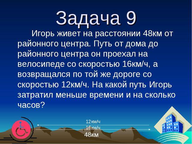 Задача 9 Игорь живет на расстоянии 48км от районного центра. Путь от дома до...