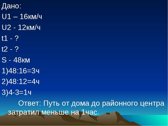 Дано: U1 – 16км/ч U2 - 12км/ч t1 - ? t2 - ? S - 48км 1)48:16=3ч 2)48:12=4ч 3)...