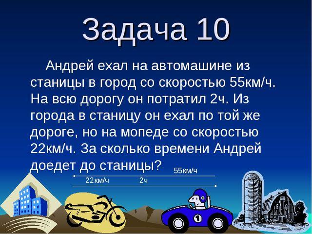 Задача 10 Андрей ехал на автомашине из станицы в город со скоростью 55км/ч. Н...