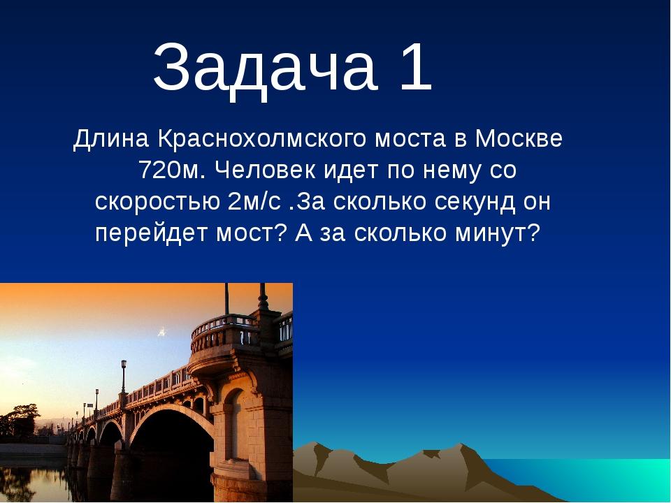Длина Краснохолмского моста в Москве 720м. Человек идет по нему со скоростью...