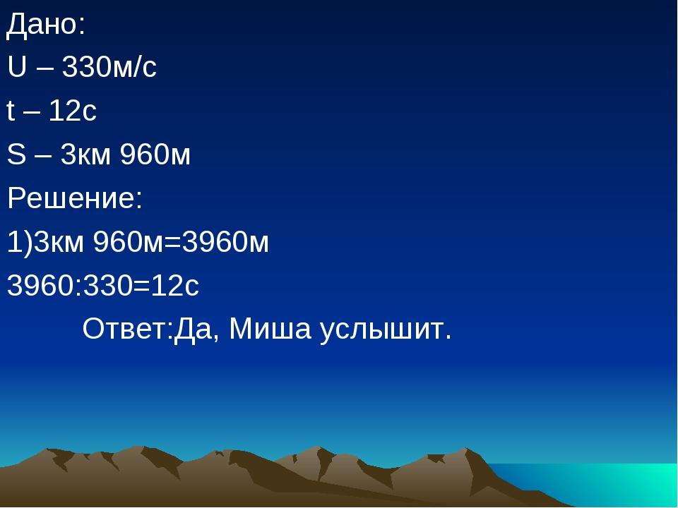 Дано: U – 330м/с t – 12с S – 3км 960м Решение: 1)3км 960м=3960м 3960:330=12с...