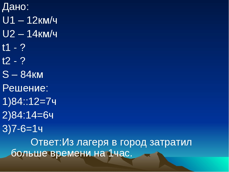 Дано: U1 – 12км/ч U2 – 14км/ч t1 - ? t2 - ? S – 84км Решение: 1)84::12=7ч 2)8...