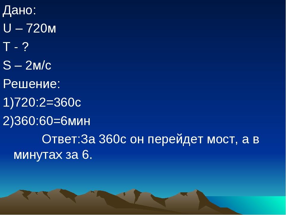 Дано: U – 720м T - ? S – 2м/с Решение: 1)720:2=360с 2)360:60=6мин Ответ:За 36...