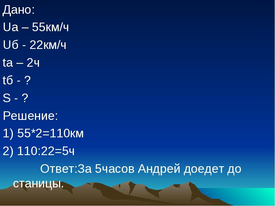 Дано: Uа – 55км/ч Uб - 22км/ч tа – 2ч tб - ? S - ? Решение: 1) 55*2=110км 2)...