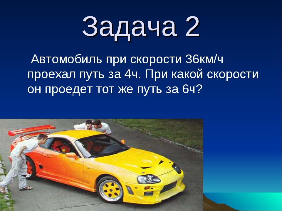 Задача 2 Автомобиль при скорости 36км/ч проехал путь за 4ч. При какой скорост...