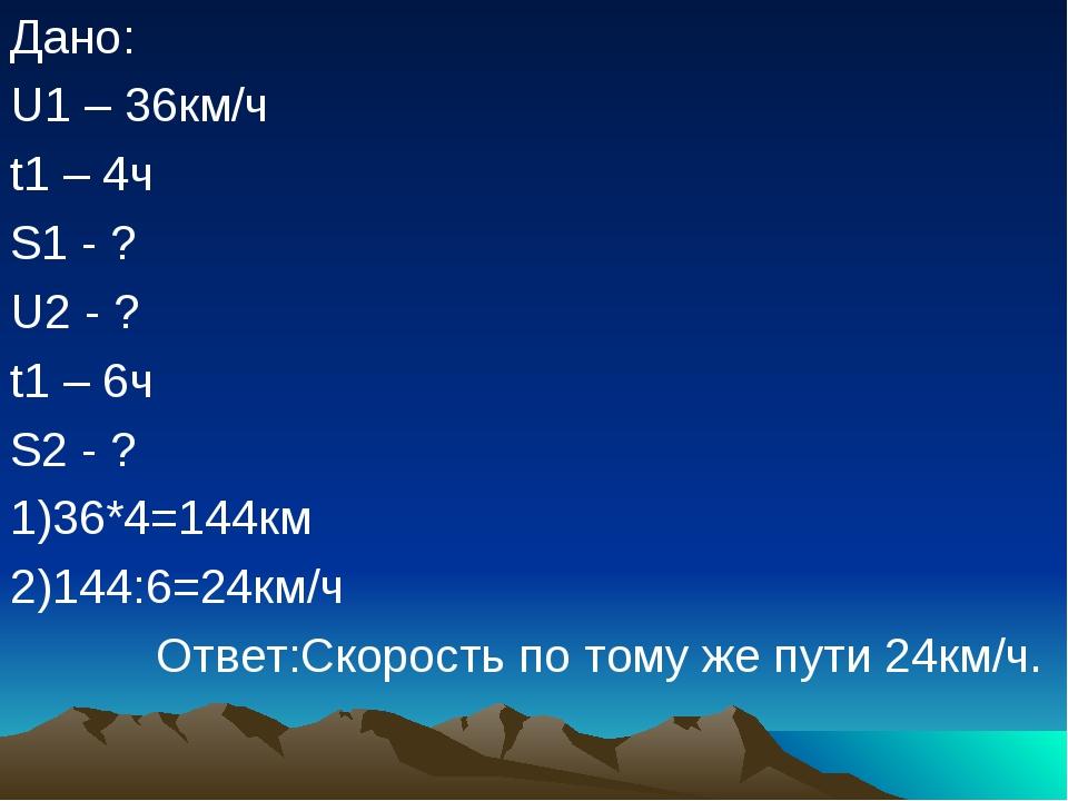Дано: U1 – 36км/ч t1 – 4ч S1 - ? U2 - ? t1 – 6ч S2 - ? 1)36*4=144км 2)144:6=2...