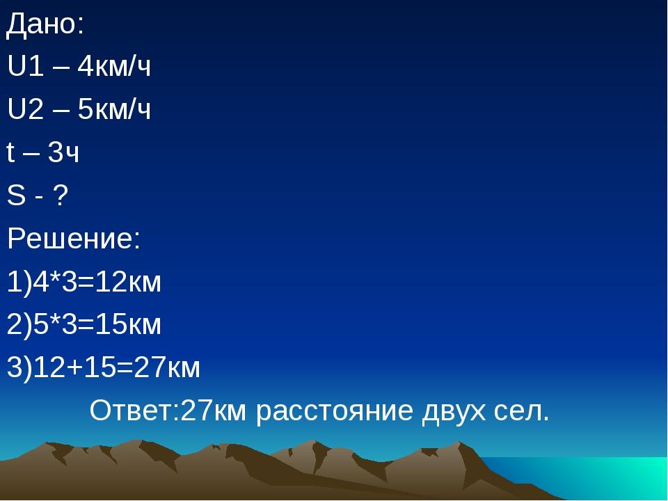 Дано: U1 – 4км/ч U2 – 5км/ч t – 3ч S - ? Решение: 1)4*3=12км 2)5*3=15км 3)12+...