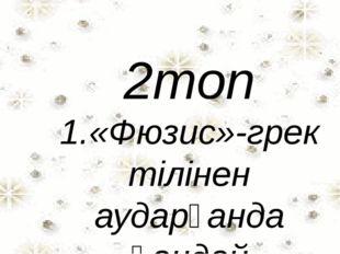 2топ 1.«Фюзис»-грек тілінен аударғанда қандай мағынаны білдіреді? 2.Заттың үш