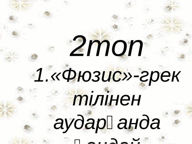 2топ 1.«Фюзис»-грек тілінен аударғанда қандай мағынаны білдіреді? 2.Заттың үш...