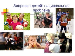 Здоровье детей- национальная проблема