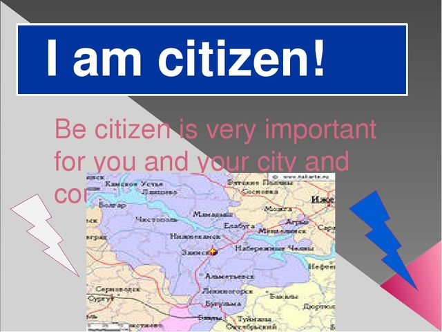 I am citizen! Be citizen is very important for you and your city and country.