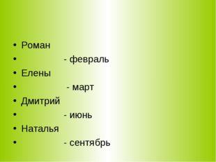 Роман - февраль Елены - март Дмитрий - июнь Наталья - сентябрь