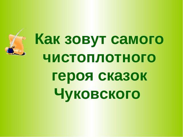 Как зовут самого чистоплотного героя сказок Чуковского