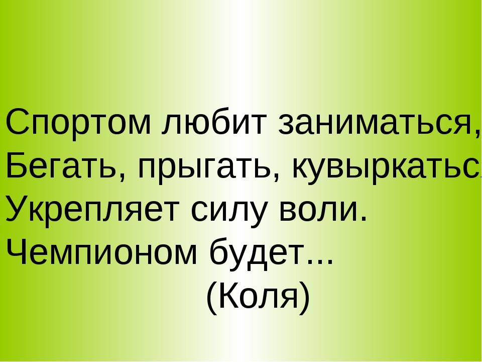 Спортом любит заниматься, Бегать, прыгать, кувыркаться, Укрепляет силу воли....