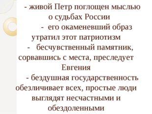 - живой Петр поглощен мыслью о судьбах России - его окаменевший образ утрати