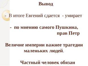 Вывод - В итоге Евгений сдается - умирает - по мнению самого Пушкина, прав П