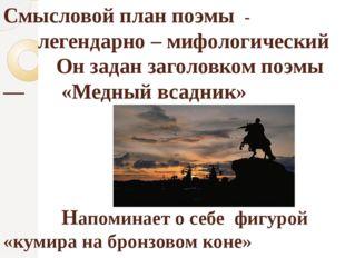Смысловой план поэмы - легендарно – мифологический Он задан заголовком поэмы
