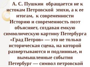 А. С. Пушкин обращается не к истокам Петровской эпохи, а к ее итогам, к совр