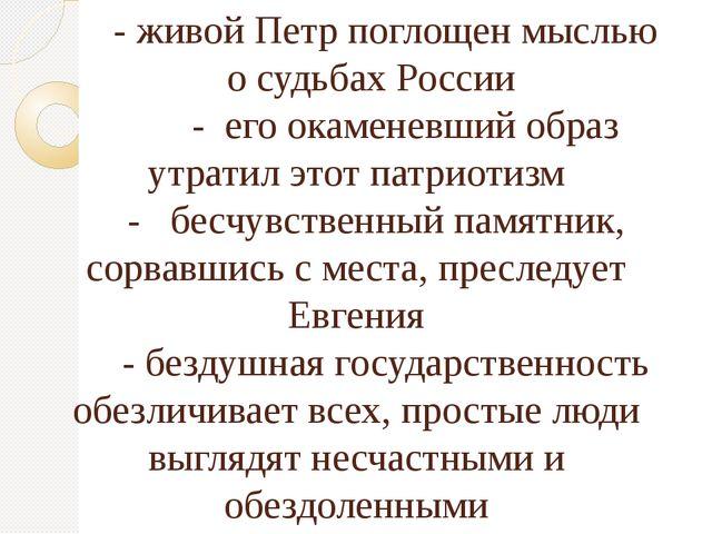 - живой Петр поглощен мыслью о судьбах России - его окаменевший образ утрати...