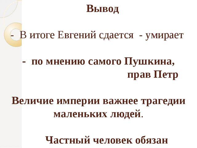 Вывод - В итоге Евгений сдается - умирает - по мнению самого Пушкина, прав П...