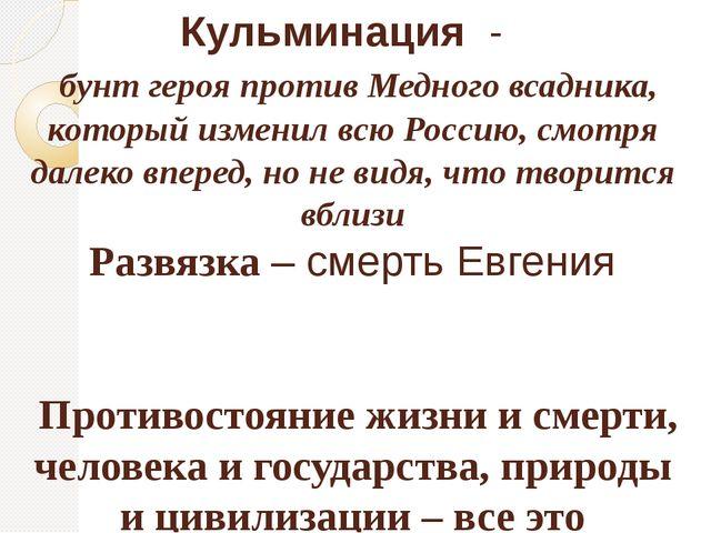 Кульминация - бунт героя против Медного всадника, который изменил всю Россию,...