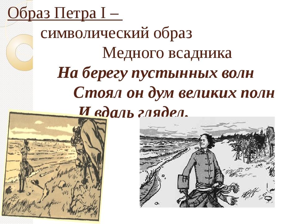 Образ Петра I – символический образ Медного всадника На берегу пустынных волн...