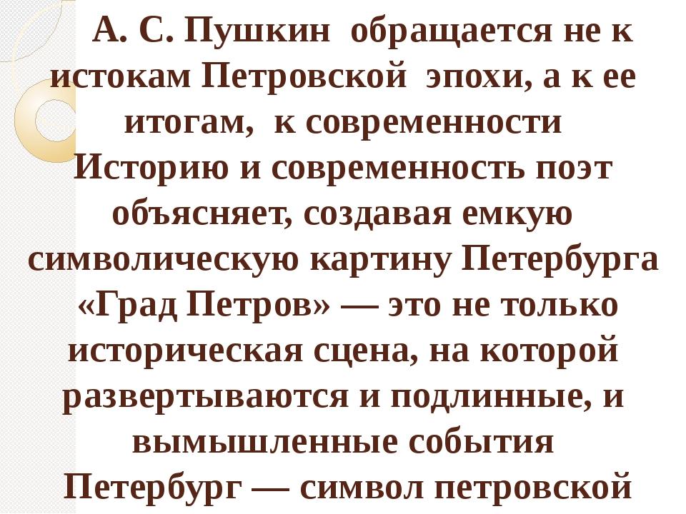 А. С. Пушкин обращается не к истокам Петровской эпохи, а к ее итогам, к совр...
