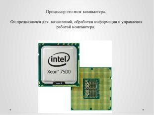 Процессор это мозг компьютера. Он предназначен для вычислений, обработки инфо