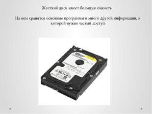 Жесткий диск имеет большую емкость. На нем хранятся основные программы и мног