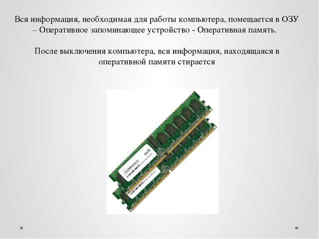 Вся информация, необходимая для работы компьютера, помещается в ОЗУ – Операти...