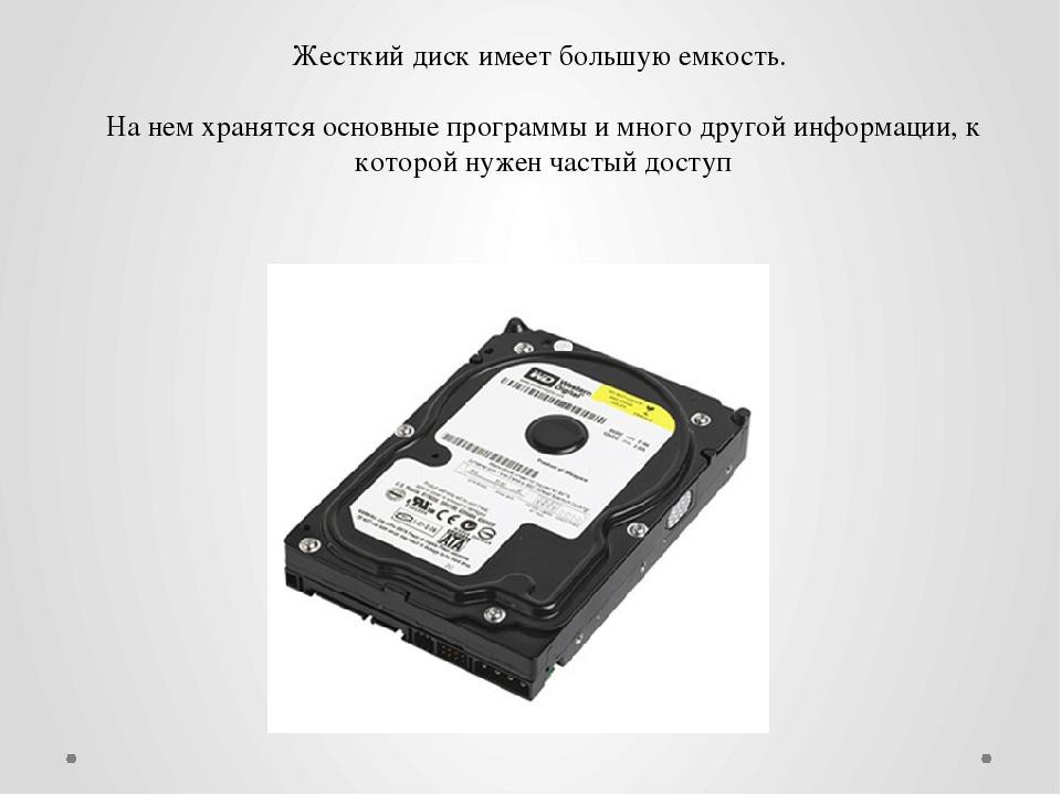 Жесткий диск имеет большую емкость. На нем хранятся основные программы и мног...