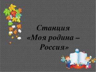 Станция «Моя родина – Россия»