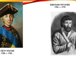 ПЁТР ТРЕТИЙ 1728 — 1762 ЕМЕЛЬЯН ПУГАЧЁВ 1742 — 1775