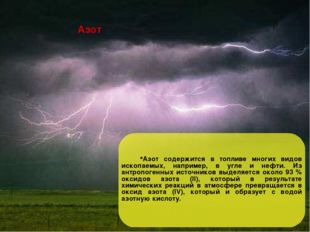 Азот Азот содержится в топливе многих видов ископаемых, например, в угле и не