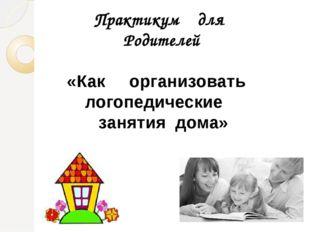 Практикум для Родителей «Как организовать логопедические занятия дома»