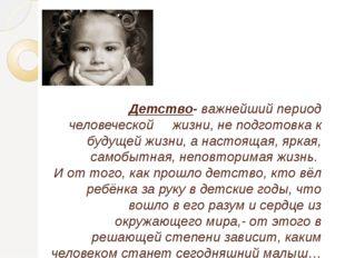 Детство- важнейший период человеческой жизни, не подготовка к будущей жизни,