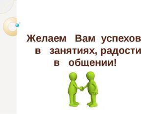 Желаем Вам успехов в занятиях, радости в общении!