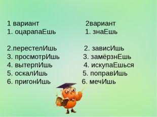 1 вариант 2вариант 1. оцарапаЕшь 1. знаЕшь 2.перестелИшь 2. зависИшь 3. просм