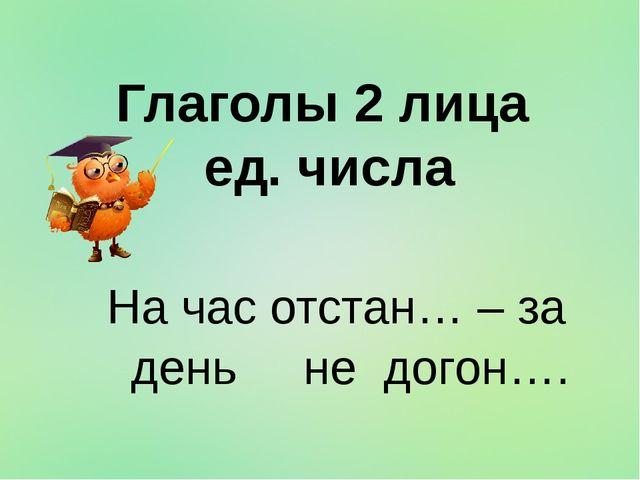 Глаголы 2 лица ед. числа На час отстан… – за день не догон….