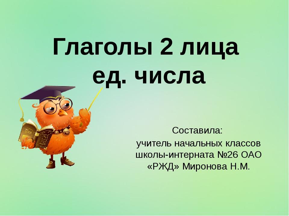 Глаголы 2 лица ед. числа Составила: учитель начальных классов школы-интерната...