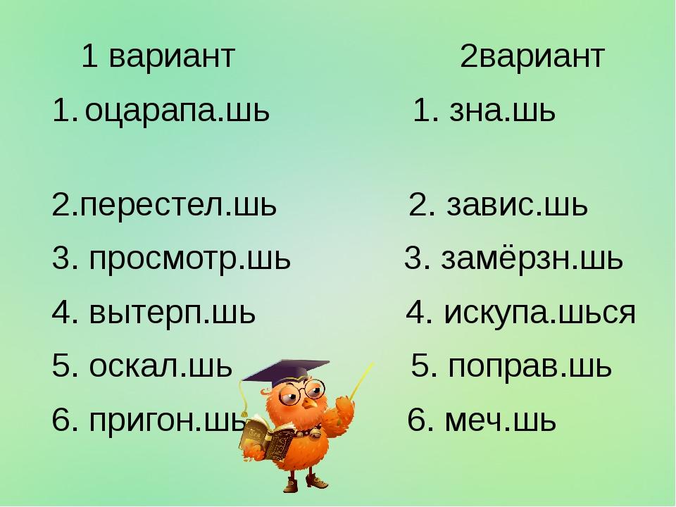 1 вариант 2вариант 1. оцарапа.шь 1. зна.шь 2.перестел.шь 2. завис.шь 3. прос...